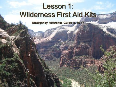 Lesson 1: Wilderness First Aid Kits Emergency Reference Guide p. 15-17.