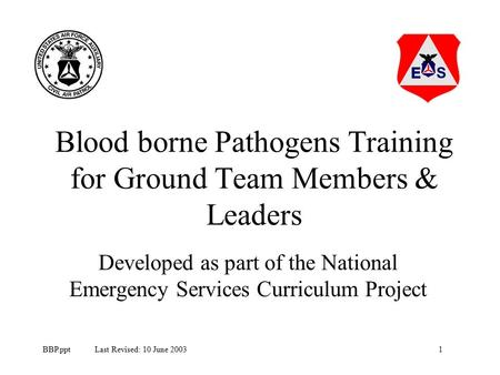 1BBP.ppt Last Revised: 10 June 2003 Blood borne Pathogens Training for Ground Team Members & Leaders Developed as part of the National Emergency Services.
