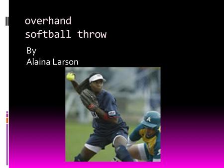 Overhand softball throw By Alaina Larson. Serial Skill Throwing is a serial skill Your upper and lower body is working against each other, to work together.