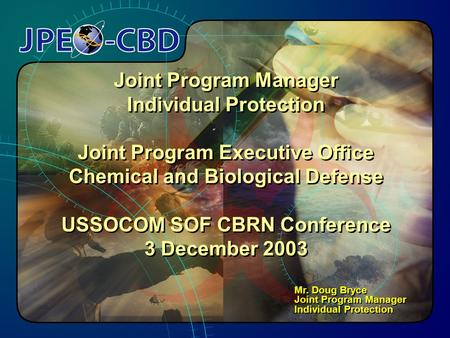 1 Joint Program Manager Individual Protection Joint Program Executive Office Chemical and Biological Defense USSOCOM SOF CBRN Conference 3 December 2003.