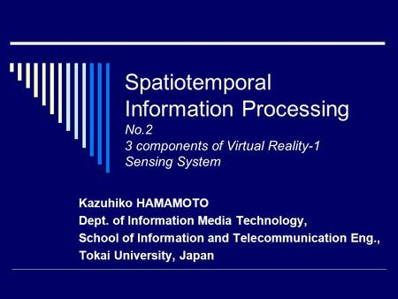 Spatiotemporal Information Processing No.2 3 components of Virtual Reality-1 Sensing System Kazuhiko HAMAMOTO Dept. of Information Media Technology, School.