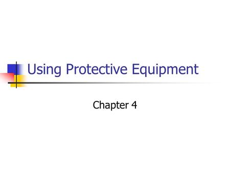 Using Protective Equipment Chapter 4. Objectives What type of PPE is available? When and where to use PPE? The limitations of PPE.