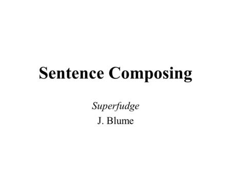 Sentence Composing Superfudge J. Blume. Chunking to Imitate Model: I knew from her voice she was about ready to tell Daniel exactly what he could so with.