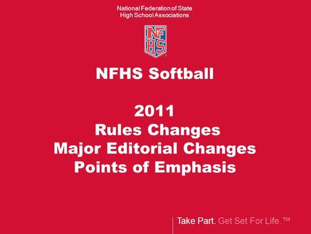Take Part. Get Set For Life.™ National Federation of State High School Associations NFHS Softball 2011 Rules Changes Major Editorial Changes Points of.