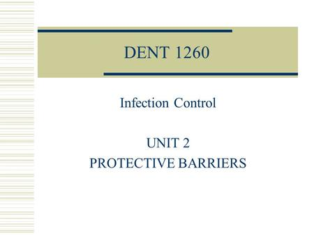 DENT 1260 Infection Control UNIT 2 PROTECTIVE BARRIERS.