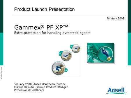Product Launch Presentation January 2008 Gammex ® PF XP™ Extra protection for handling cytostatic agents January 2008, Ansell Healthcare Europe Marcus.