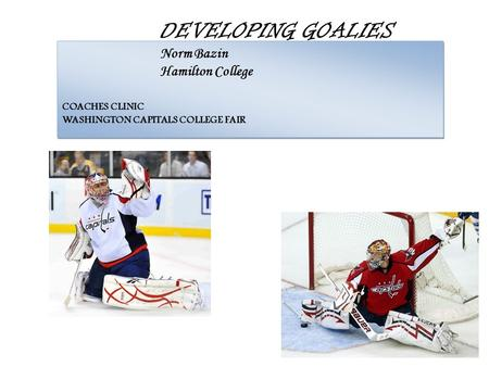 DEVELOPING GOALIES Norm Bazin Hamilton College COACHES CLINIC WASHINGTON CAPITALS COLLEGE FAIR.