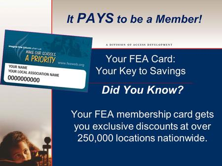 It PAYS to be a Member! Your FEA Card: Your Key to Savings Did You Know? Your FEA membership card gets you exclusive discounts at over 250,000 locations.