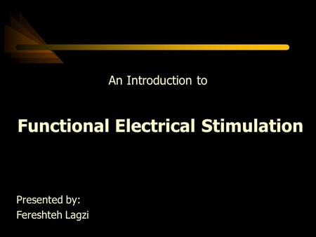 An Introduction to Functional Electrical Stimulation Presented by: Fereshteh Lagzi.