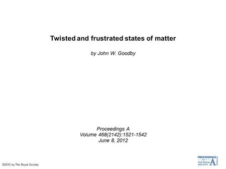 Twisted and frustrated states of matter by John W. Goodby Proceedings A Volume 468(2142):1521-1542 June 8, 2012 ©2012 by The Royal Society.