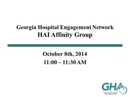 Georgia Hospital Engagement Network HAI Affinity Group October 8th, 2014 11:00 – 11:30 AM.