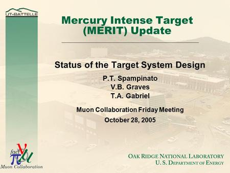 Mercury Intense Target (MERIT) Update Status of the Target System Design P.T. Spampinato V.B. Graves T.A. Gabriel Muon Collaboration Friday Meeting October.