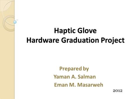Haptic Glove Hardware Graduation Project Prepared by Yaman A. Salman Eman M. Masarweh 2012.