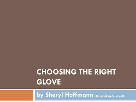 CHOOSING THE RIGHT GLOVE by Sheryl Hoffmann BSc, Grad Dip Occ Health.