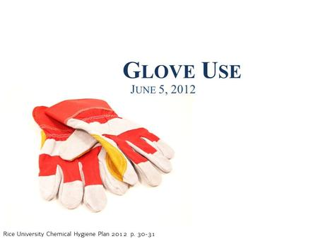 Rice University Chemical Hygiene Plan 2012 p. 30-31 G LOVE U SE J UNE 5, 2012.