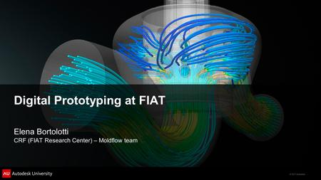 © 2011 Autodesk Digital Prototyping at FIAT Elena Bortolotti CRF (FIAT Research Center) – Moldflow team.