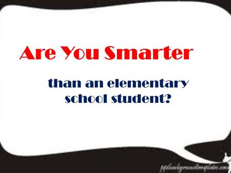 Are You Smarter than an elementary school student?