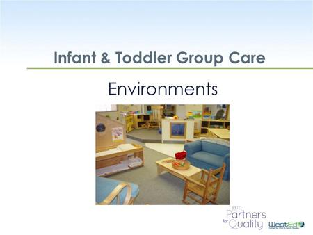 WestEd.org Infant & Toddler Group Care Environments.