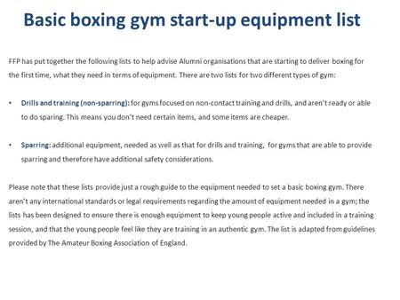 Basic boxing gym start-up equipment list FFP has put together the following lists to help advise Alumni organisations that are starting to deliver boxing.