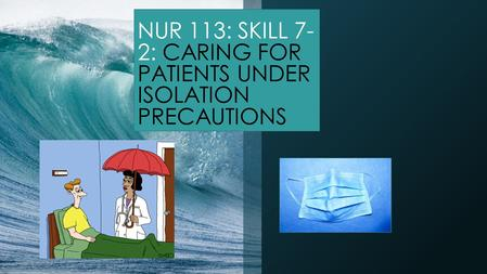 NUR 113: SKILL 7- 2: CARING FOR PATIENTS UNDER ISOLATION PRECAUTIONS.