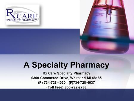 A Specialty Pharmacy Rx Care Specialty Pharmacy 6300 Commerce Drive, Westland MI 48185 (P) 734-728-4030 (F)734-728-4037 (Toll Free) 855-792-2736.