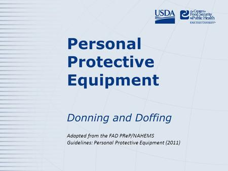 Personal Protective Equipment Donning and Doffing Adapted from the FAD PReP/NAHEMS Guidelines: Personal Protective Equipment (2011)
