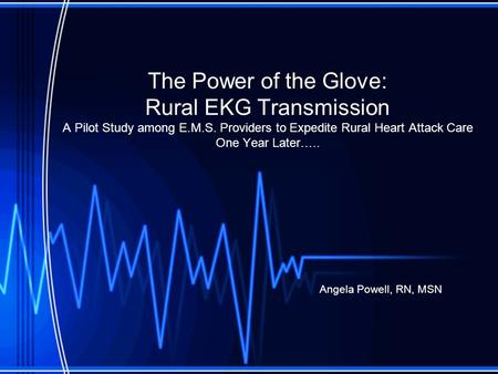 The Power of the Glove: Rural EKG Transmission A Pilot Study among E.M.S. Providers to Expedite Rural Heart Attack Care One Year Later….. Angela Powell,