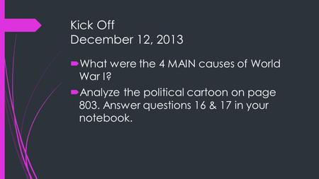 Kick Off December 12, 2013 What were the 4 MAIN causes of World War I?