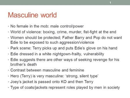 Masculine world No female in the mob: male control/power World of violence: boxing, crime, murder, fist-fight at the end Women should be protected; Father.