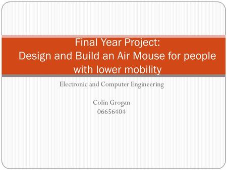 Electronic and Computer Engineering Colin Grogan 06656404 Final Year Project: Design and Build an Air Mouse for people with lower mobility.