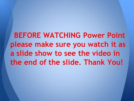 BEFORE WATCHING Power Point please make sure you watch it as a slide show to see the video in the end of the slide. Thank You!