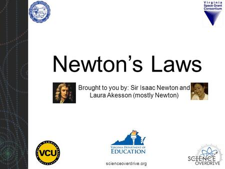 Scienceoverdrive.org Newton's Laws Brought to you by: Sir Isaac Newton and Laura Akesson (mostly Newton)