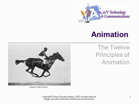 Animation The Twelve Principles of Animation 1Copyright © Texas Education Agency, 2012. All rights reserved. Images and other multimedia content used with.
