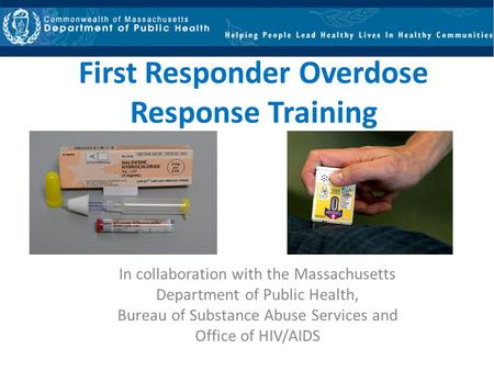 First Responder Overdose Response Training In collaboration with the Massachusetts Department of Public Health, Bureau of Substance Abuse Services and.
