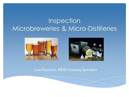 Inspection Microbreweries & Micro-Distilleries Lisa Harrison, ISDH Training Specialist.