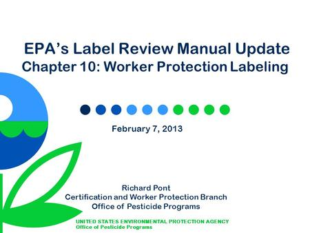 EPA's Label Review Manual Update Chapter 10: Worker Protection Labeling February 7, 2013 Richard Pont Certification and Worker Protection Branch Office.