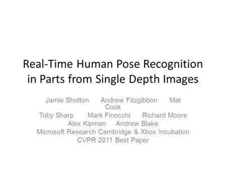 Real-Time Human Pose Recognition in Parts from Single Depth Images Jamie Shotton Andrew Fitzgibbon Mat Cook Toby Sharp Mark Finocchi Richard Moore Alex.