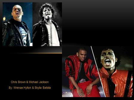 Chris Brown & Michael Jackson By: Wrenae Hylton & Skylla Batista.