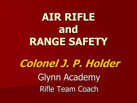 AIR RIFLE and RANGE SAFETY Colonel J. P. Holder Glynn Academy Rifle Team Coach.