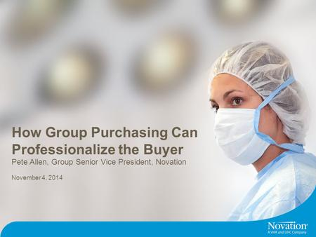 ©2014 Novation Confidential. 1 How Group Purchasing Can Professionalize the Buyer November 4, 2014 Pete Allen, Group Senior Vice President, Novation.