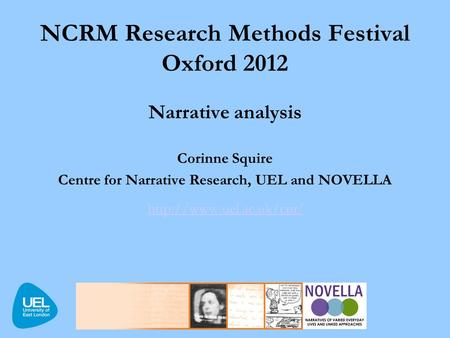 NCRM Research Methods Festival Oxford 2012 Narrative analysis Corinne Squire Centre for Narrative Research, UEL and NOVELLA  /