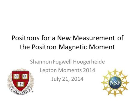 Positrons for a New Measurement of the Positron Magnetic Moment Shannon Fogwell Hoogerheide Lepton Moments 2014 July 21, 2014.