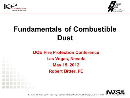 Fundamentals of Combustible Dust DOE Fire Protection Conference Las Vegas, Nevada May 15, 2012 Robert Bitter, PE.