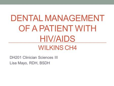 DENTAL MANAGEMENT OF A PATIENT WITH HIV/AIDS WILKINS CH4 DH201 Clinician Sciences III Lisa Mayo, RDH, BSDH.
