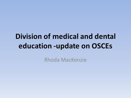 Division of medical and dental education -update on OSCEs Rhoda MacKenzie.