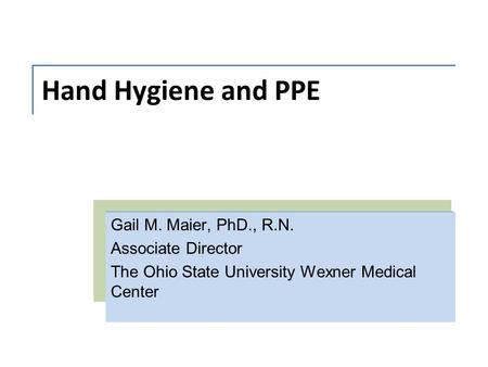 Hand Hygiene and PPE Gail M. Maier, PhD., R.N. Associate Director The Ohio State University Wexner Medical Center.