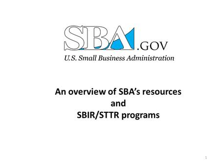 An overview of SBA's resources and SBIR/STTR programs 1.
