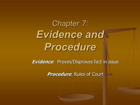 Chapter 7: Evidence and Procedure Evidence: Proves/Disproves fact in issue Procedure: Rules of Court.