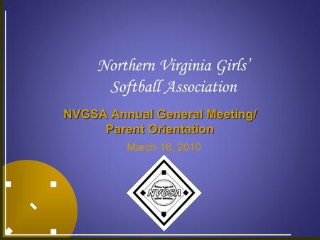 Northern Virginia Girls' Softball Association NVGSA Annual General Meeting/ Parent Orientation March 16, 2010.