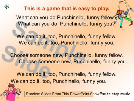 Random Slides From This PowerPoint Show Sample Slide This is a game that is easy to play. What can you do Punchinello, funny fellow? What can you do, Punchinello,